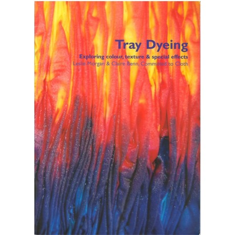 Tray Dyeing, exploring colour, texture and special effects - Leslie Morgan et Claire Benn